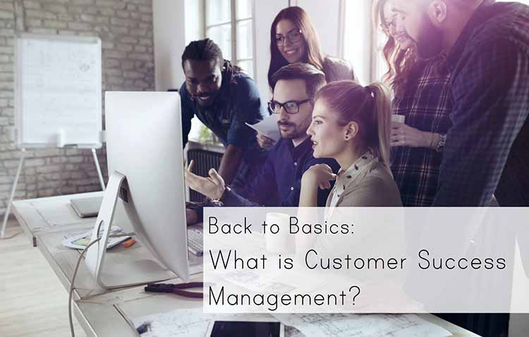 Back to Basics: What is Customer Success Management?